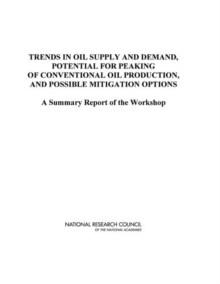Trends in Oil Supply and Demand, the Potential for Peaking of Conventional Oil Production, and Possible Mitigation Options : A Summary Report of the Workshop, EPUB eBook