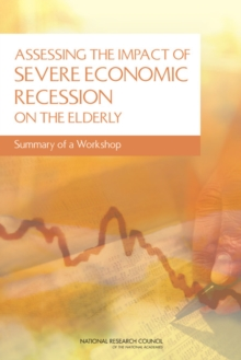 Assessing the Impact of Severe Economic Recession on the Elderly : Summary of a Workshop, PDF eBook