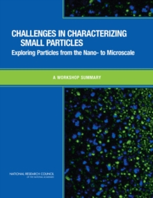 Challenges in Characterizing Small Particles : Exploring Particles from the Nano- to Microscale: A Workshop Summary, PDF eBook