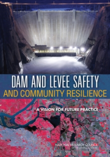 Dam and Levee Safety and Community Resilience : A Vision for Future Practice, PDF eBook