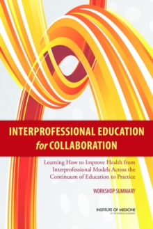 Interprofessional Education for Collaboration : Learning How to Improve Health from Interprofessional Models Across the Continuum of Education to Practice: Workshop Summary, PDF eBook