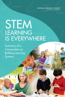 STEM Learning Is Everywhere : Summary of a Convocation on Building Learning Systems, PDF eBook