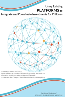 Using Existing Platforms to Integrate and Coordinate Investments for Children : Summary of a Joint Workshop by the National Academies of Sciences, Engineering, and Medicine; Centre for Health Educatio, PDF eBook