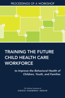 Training the Future Child Health Care Workforce to Improve the Behavioral Health of Children, Youth, and Families : Proceedings of a Workshop, EPUB eBook