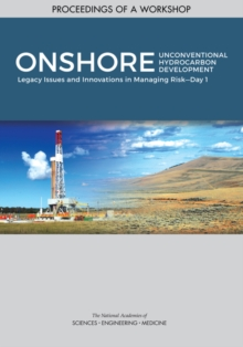 "Onshore Unconventional Hydrocarbon Development : Legacy Issues and Innovations in Managing Riska¬""Day 1: Proceedings of a Workshop, PDF eBook"