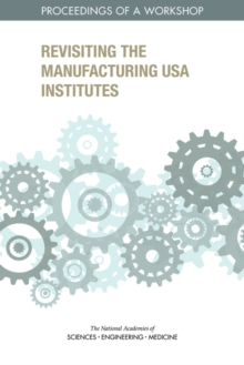 Revisiting the Manufacturing USA Institutes : Proceedings of a Workshop, PDF eBook