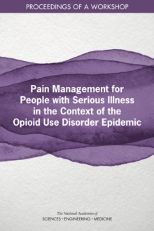 Pain Management for People with Serious Illness in the Context of the Opioid Use Disorder Epidemic : Proceedings of a Workshop, PDF eBook