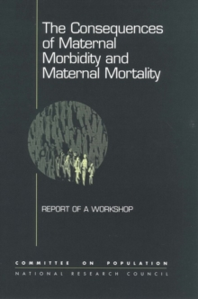 The Consequences of Maternal Morbidity and Maternal Mortality : Report of a Workshop, PDF eBook