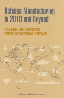 Defense Manufacturing in 2010 and Beyond : Meeting the Changing Needs of National Defense, PDF eBook