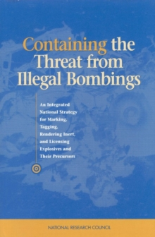 Containing the Threat from Illegal Bombings : An Integrated National Strategy for Marking, Tagging, Rendering Inert, and Licensing Explosives and Their Precursors, PDF eBook