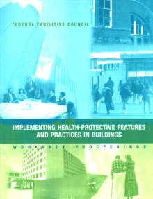 Implementing Health-Protective Features and Practices in Buildings : Workshop Proceedings: Federal Facilities Council Technical Report #148, PDF eBook