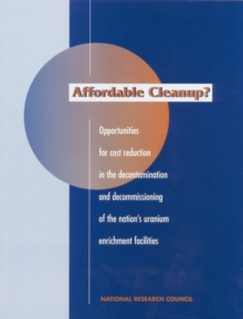 Affordable Cleanup? : Opportunities for Cost Reduction in the Decontamination and Decommissioning of the Nation's Uranium Enrichment Facilities, PDF eBook