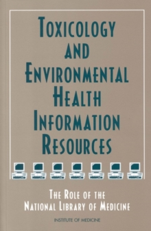 Toxicology and Environmental Health Information Resources : The Role of the National Library of Medicine, PDF eBook