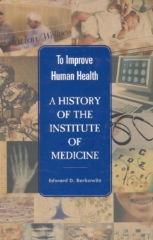 To Improve Human Health : A History of the Institute of Medicine, PDF eBook