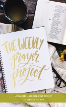 The Weekly Prayer Project : A Challenge to Journal, Pray, Reflect, and Connect with God, Hardback Book