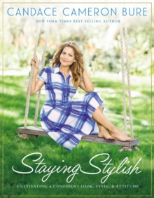 Staying Stylish : Cultivating a Confident Look, Style, and Attitude, Hardback Book