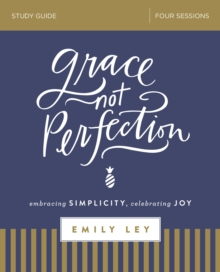 Grace, Not Perfection Study Guide : Embracing Simplicity, Celebrating Joy, Paperback / softback Book