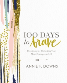 100 Days to Brave : Devotions for Unlocking Your Most Courageous Self, Hardback Book