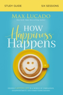 How Happiness Happens Study Guide : Finding Lasting Joy in a World of Comparison, Disappointment, and Unmet Expectations, Paperback / softback Book