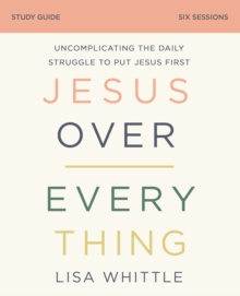 Jesus Over Everything Study Guide : Uncomplicating the Daily Struggle to Put Jesus First, EPUB eBook