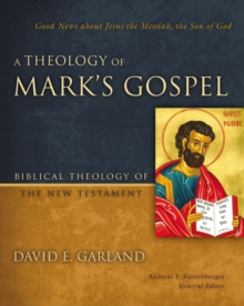 A Theology of Mark's Gospel : Good News about Jesus the Messiah, the Son of God, Hardback Book