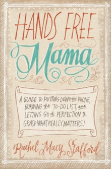 Hands Free Mama : A Guide to Putting Down the Phone, Burning the To-Do List, and Letting Go of Perfection to Grasp What Really Matters!, Paperback / softback Book