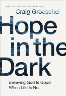 Hope in the Dark : Believing God Is Good When Life Is Not, Paperback / softback Book
