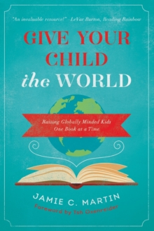 Give Your Child the World : Raising Globally Minded Kids One Book at a Time, Paperback / softback Book