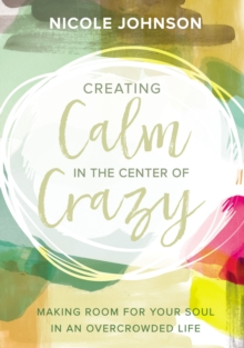 Creating Calm in the Center of Crazy : Making Room for Your Soul in an Overcrowded Life, Hardback Book