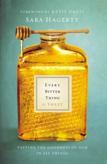 Every Bitter Thing Is Sweet : Tasting the Goodness of God in All Things, Paperback Book