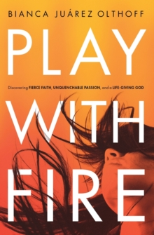 Play with Fire : Discovering Fierce Faith, Unquenchable Passion, and a Life-Giving God, Paperback Book