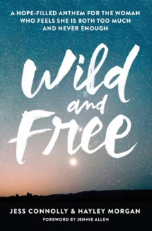 Wild and Free : A Hope-Filled Anthem for the Woman Who Feels She Is Both Too Much and Never Enough, Paperback / softback Book