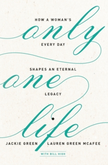 Only One Life : How a Woman's Every Day Shapes an Eternal Legacy, Paperback / softback Book