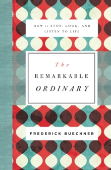 The Remarkable Ordinary : How to Stop, Look, and Listen to Life, Paperback Book
