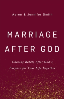 Marriage After God : Chasing Boldly After God's Purpose for Your Life Together, Hardback Book