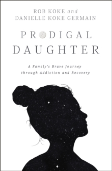 Prodigal Daughter : A Family's Brave Journey through Addiction and Recovery, EPUB eBook