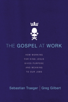 The Gospel at Work : How Working for King Jesus Gives Purpose and Meaning to Our Jobs, Paperback / softback Book