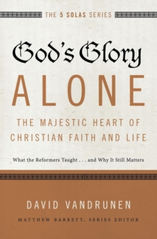God's Glory Alone---The Majestic Heart of Christian Faith and Life : What the Reformers Taught...and Why It Still Matters, Paperback Book
