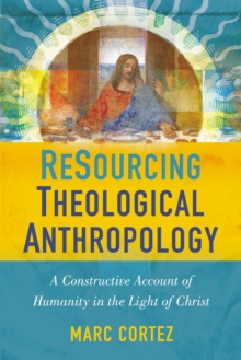 ReSourcing Theological Anthropology : A Constructive Account of Humanity in the Light of Christ, Paperback / softback Book