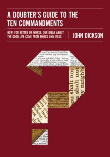 A Doubter's Guide to the Ten Commandments : How, for Better or Worse, Our Ideas about the Good Life Come from Moses and Jesus, Paperback / softback Book