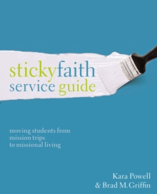 Sticky Faith Service Guide : Moving Students from Mission Trips to Missional Living, Paperback Book
