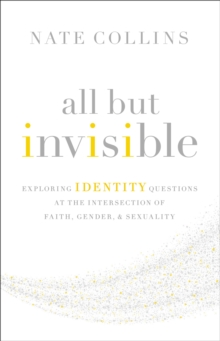 All But Invisible : Exploring Identity Questions at the Intersection of Faith, Gender, and Sexuality, Paperback Book