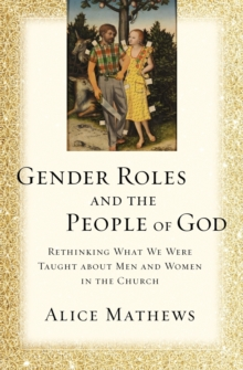 Gender Roles and the People of God : Rethinking What We Were Taught about Men and Women in the Church, Paperback Book