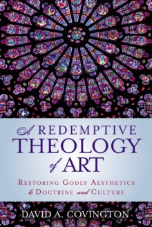 A Redemptive Theology of Art : Restoring Godly Aesthetics to Doctrine and Culture, Paperback Book