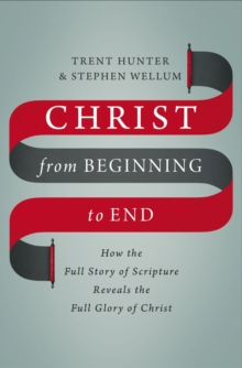 Christ from Beginning to End : How the Full Story of Scripture Reveals the Full Glory of Christ, Hardback Book