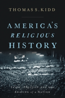 America's Religious History : Faith, Politics, and the Shaping of a Nation, Hardback Book