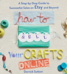 How to Sell Your Crafts Online : A Step-by-step Guide to Successful Sales on Etsy and Beyond, Paperback Book