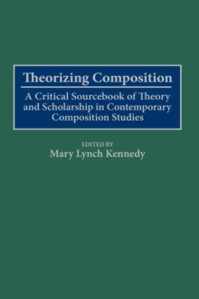 Theorizing Composition: A Critical Sourcebook of Theory and Scholarship in Contemporary Composition Studies : A Critical Sourcebook of Theory and Scholarship in Contemporary Composition Studies, PDF eBook