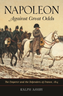 Napoleon Against Great Odds: The Emperor and the Defenders of France, 1814 : The Emperor and the Defenders of France, 1814, PDF eBook