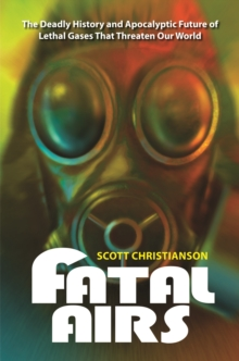 Fatal Airs: The Deadly History and Apocalyptic Future of Lethal Gases That Threaten Our World : The Deadly History and Apocalyptic Future of Lethal Gases That Threaten Our World, PDF eBook